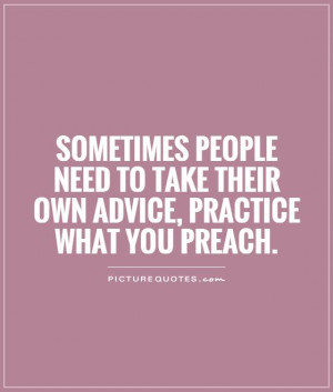 ... to take their own advice, practice what you preach. Picture Quote #1