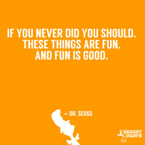 "... did you should. These things are fun, and fun is good."" ~ Dr. Seuss"