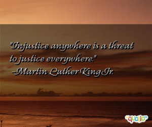 Injustice anywhere is a threat to justice everywhere. -Martin Luther ...