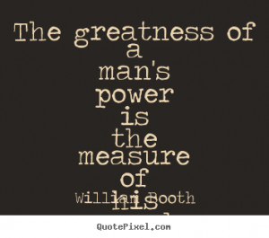 The greatness of a man's power is the measure of his surrender ...