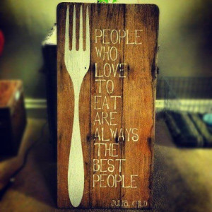 who love to eat are always the best people.