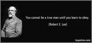 You cannot be a true man until you learn to obey. - Robert E. Lee