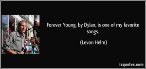 Forever Young, by Dylan, is one of my favorite songs. - Levon Helm