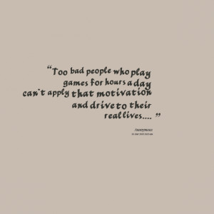 Quotes Picture: too bad people who play games for hours a day can't ...
