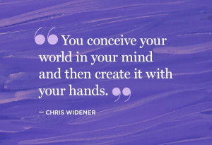 ... conceive your world in your mind and then create it with your hands