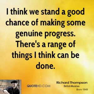 think we stand a good chance of making some genuine progress. There ...