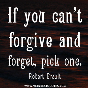Forget Quotes, If you can't forgive and forget, pick one.