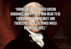 ... arm themselves with the power which knowledge gives. - James Madison