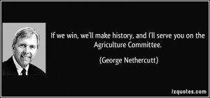 If we win, we'll make history, and I'll serve you on the Agriculture ...