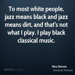 Nina Simone - To most white people, jazz means black and jazz means ...