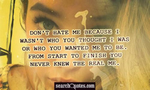 Don't hate me because I wasn't who you thought I was or who you wanted ...
