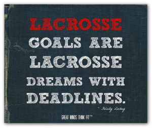 Lacrosse goals are lacrosse dreams with deadlines.