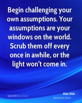 Alan Alda - Begin challenging your own assumptions. Your assumptions ...