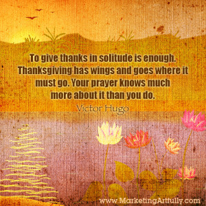 To give thanks in solitude is enough. Thanksgiving has wings and goes ...