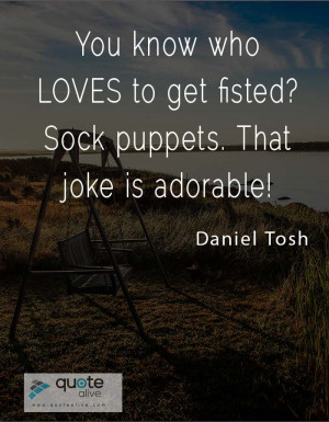 You know who LOVES to get fisted? Sock puppets. That joke is adorable!