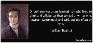 Dr. Johnson was a lazy learned man who liked to think and talk better ...