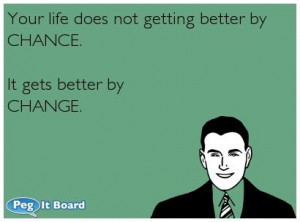 Your life does not getting better by CHANCE. It gets better by CHANGE.