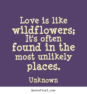 Quote about love - Love is like wildflowers; it's often found in the ...