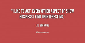 like to act. Every other aspect of show business I find ...