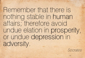 ... Elation In Prosperity, Or Undue Depression In Adversity. - Socrates