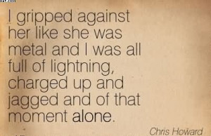 ... , Charged Up And Jagged And Of That Moment Alone. - Chris Howard