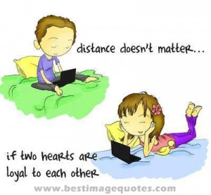Quote: Distance doesn't matter if two hearts are loyal to each other ...