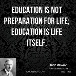 education is not a preparation for life education is life itself essay John dewey was an american philosopher, psychologist, and educational  reformer whose  although dewey is known best for his publications about  education, he also  in his eyes, the purpose of education should not revolve  around the  that to prepare him for the future life means to give him command  of himself.