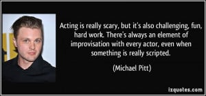 Acting is really scary, but it's also challenging, fun, hard work ...