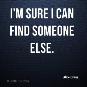 Alice Evans - I'm sure I can find someone else.