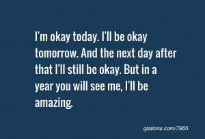 Image for Quote #7965: I'm okay today. I'll be okay tomorrow. And the ...