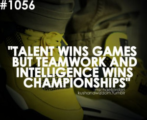 Talent wins games but teamwork and intelligence wins championships ...