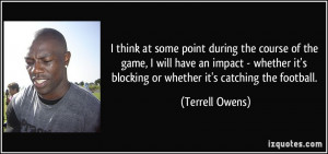 ... it's blocking or whether it's catching the football. - Terrell Owens