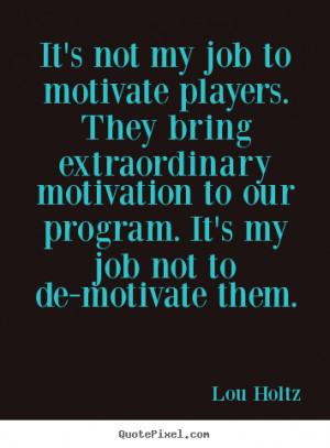 ... players. they bring extraordinary.. Lou Holtz great motivational quote