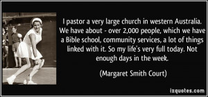 ... very full today. Not enough days in the week. - Margaret Smith Court