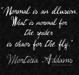... is normal for the spider is chaos for the fly. Morticia Adams quote