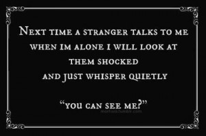Next time a stranger talks to me when I'm alone I will look at them ...