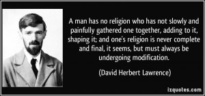man has no religion who has not slowly and painfully gathered one ...