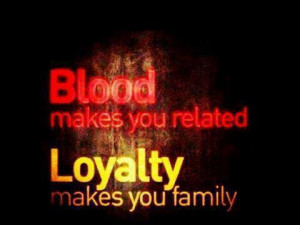 Blood makes you related. Loyalty makes you family. – Quotes Lover