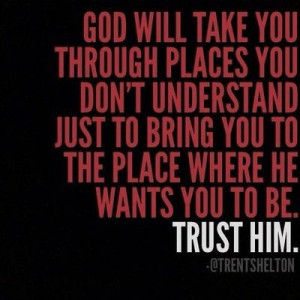 God will take you through places you don't understand just to bring ...