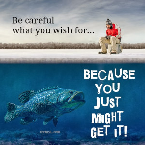 Be careful what you wish for because you just might get it!