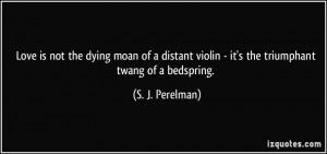 ... violin - it's the triumphant twang of a bedspring. - S. J. Perelman