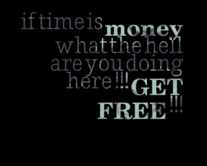 If Time Is Money What The Hell Are You Doing Here!! Get Free""