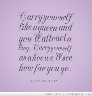 Carry yourself like a queen and you'll attract a king. Carry yourself ...