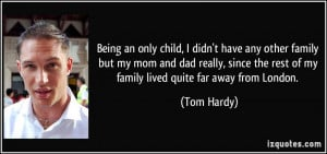 ... the rest of my family lived quite far away from London. - Tom Hardy