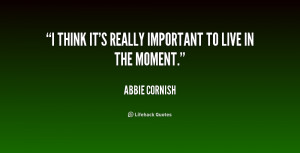 think it's really important to live in the moment.""