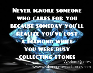 never ignore someone who cares for you as you might lose a diamond ...