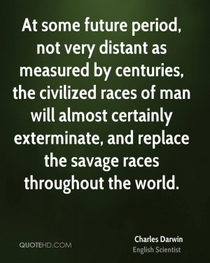 At some future period, not very distant as measured by centuries, the ...