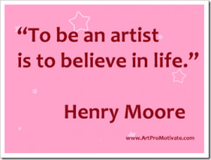 """To be an artist Is to believe in life"""" ~ Art Quote"""