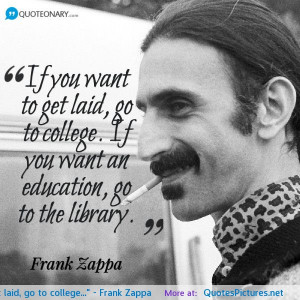 Frank Zappa Quotes If you want to get laid go to college If you want