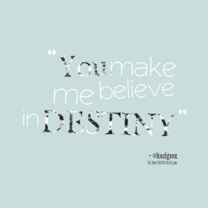 Quotes Picture: you make me believe in destiny